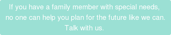 If you have a family member with special needs,  no one can help you plan for the future like we can. Talk with us.