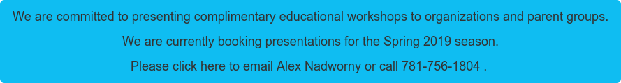 We are committed to presenting complimentary educational workshops to  organizations and parent groups. We are currently booking presentations for the Spring 2019 season. Please click here to email Alex Nadworny or call 781-756-1804 .