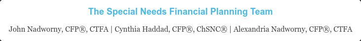 The Special Needs Financial Planning Team John Nadworny, CFP, CTFA | Cynthia Haddad, CFP, ChSNC | Alexandria  Nadworny, CFP, CTFA