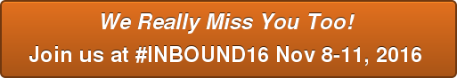 We Really Miss You Too! Join us at #INBOUND16Nov 8-11, 2016