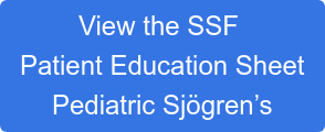 View the SSF   Patient Education Sheet  Pediatric Sjögren's
