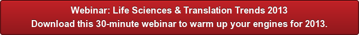 Webinar: Life Sciences & Translation Trends 2013 Download this 30-minute webinar to warm up your engines for 2013.