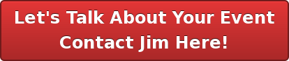 Let's Talk About Your Event Contact Jim Here!