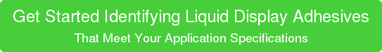 Get Started Identifying Liquid Display Adhesives That Meet Your Application Specifications