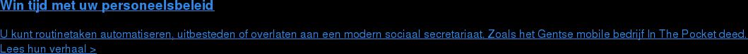 Win tijd met uw personeelsbeleid  U kunt routinetaken automatiseren, uitbesteden of overlaten aan een modern  sociaal secretariaat. Zoals het Gentse mobile bedrijf In The Pocket deed. Lees hun verhaal >