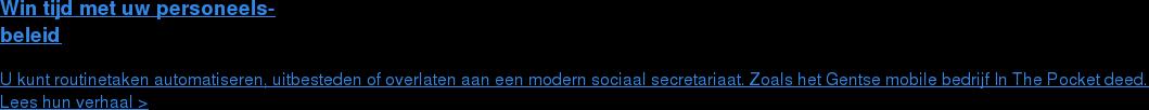 Win tijd met uw personeels- beleid  U kunt routinetaken automatiseren, uitbesteden of overlaten aan een modern  sociaal secretariaat. Zoals het Gentse mobile bedrijf In The Pocket deed. Lees hun verhaal >