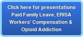 Click here for presentations Paid Family Leave, ERISA Workers' Compensation & Opioid Addiction