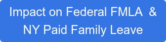 Impact on Federal FMLA  & NY Paid Family Leave