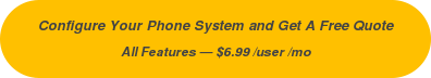 Configure Your Phone System and Get A Free Quote All Features — $6.99 /user /mo