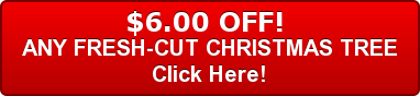 $6.00 OFF!  ANY FRESH-CUT CHRISTMAS TREE Click Here!