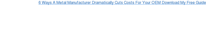6 Ways A Metal Manufacturer Dramatically Cuts Costs For Your OEM Download My  Free Guide
