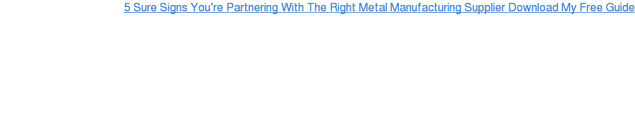 5 Sure Signs You're Partnering With The Right Metal Manufacturing Supplier  Download My Free Guide