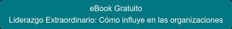 eBook Gratuito Liderazgo Extraordinario: Cómo influe en las organizaciones