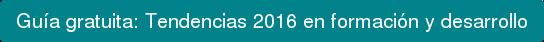 Guía gratuita:Tendencias 2016 en formación y desarrollo