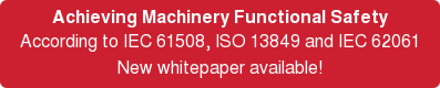Achieving Machinery Functional Safety  According to IEC 61508, ISO 13849 and IEC 62061 New whitepaper available!