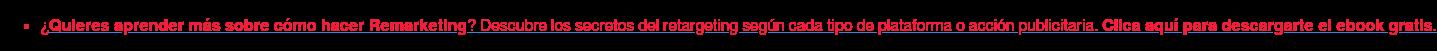 * ¿Quieresaprender más sobre cómo hacer Remarketing? Descubre los secretos  del retargeting según cada tipo de plataforma o acción publicitaria.Clica aquí  paradescargarte el ebookgratis.