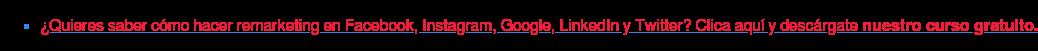 * ¿Quieres saber cómo hacer remarketing en Facebook, Instagram, Google,  LinkedIn y Twitter? Clica aquí y descárgatenuestro curso gratuito.