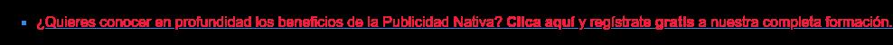 * ¿Quieres conocer en profundidad los beneficios de la Publicidad Nativa?  Clica aquí y regístrate gratis a nuestra completa formación.