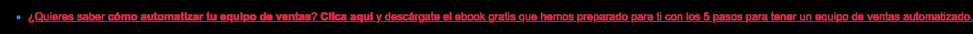* ¿Quieres saber cómo automatizar tu equipo de ventas? Clica aquí y  descárgate el ebook gratis que hemos preparado para ti con los 5 pasos para  tener un equipo de ventas automatizado.