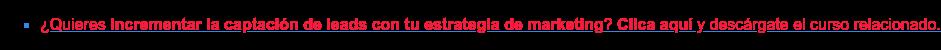* ¿Quieres incrementar la captación de leads con tu estrategia de marketing?  Clica aquí y descárgate el curso relacionado.