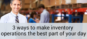 3 ways to make invetnory operations the best part of your day