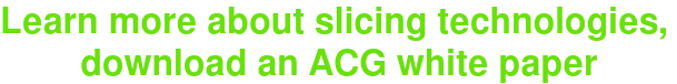 Learn more about slicing technologies,  download an ACG white paper
