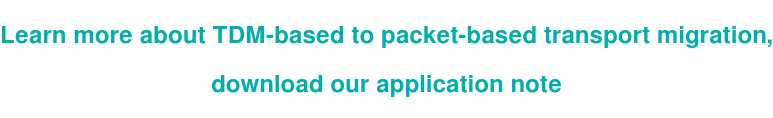 Learn more about TDM-based to packet-based transport migration,   download our application note