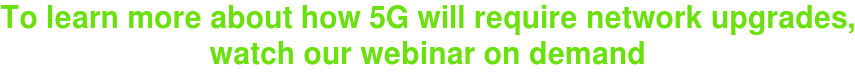 To learn more about how 5G will require network upgrades, watch our webinar on  demand