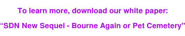 "To learn more, download our white paper:   ""SDN New Sequel - Bourne Again or Pet Cemetery"""