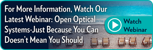 For more information, Watch Our Latest Webinar:  Open Optical Systems: Just Because You Can Doesn't Mean You Should