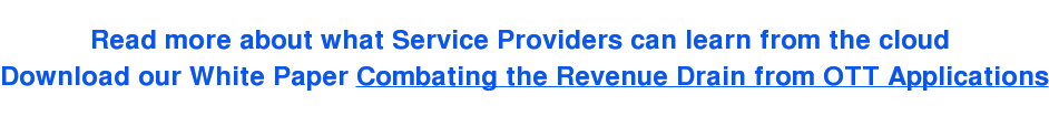 Read more about what Service Providers can learn from the cloud  Download our White Paper Combating the Revenue Drain from OTT Applications