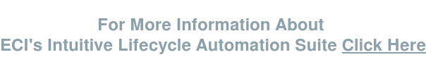 For More Information About  ECI's Intuitive Lifecycle Automation Suite Click Here