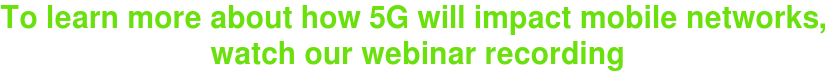 To learn more about how 5G will impact mobile networks,  watch our webinar recording