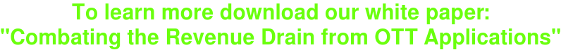 """To learn more download our white paper: """"Combating the Revenue Drain from OTT Applications"""""""