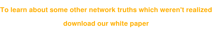 To learn about some other network truths which weren't realized  download our white paper
