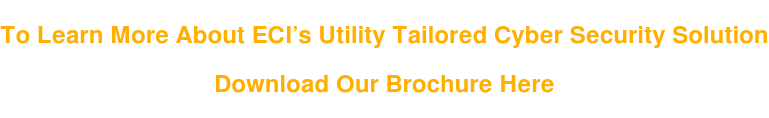 To Learn More About ECI's Utility Tailored Cyber Security Solution   Download Our Brochure Here