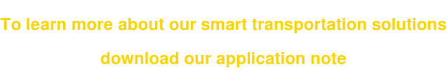 To learn more about our smart transportation solutions   download our application note