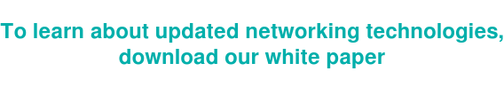 To learn about updated networking technologies, download our white paper