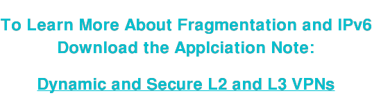 To Learn More About Fragmentation and IPv6 Download the Applciation Note:   Dynamic and Secure L2 and L3 VPNs