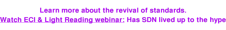 Learn more about the revival of standards. Watch ECI & Light Reading webinar: Has SDN lived up to the hype