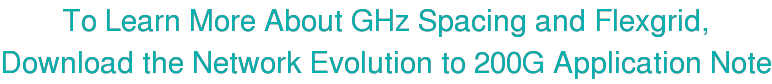 To Learn More About GHz Spacing and Flexgrid, Download the Network Evolution to 200G Application Note