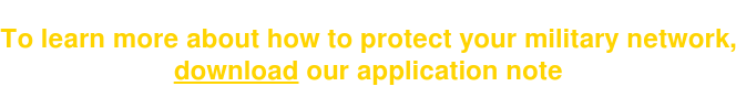 To learn more abouthow to protect your military network, download our application note