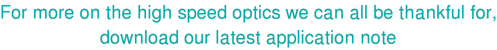For more on the high speed optics we can all be thankful for, download our latest application note