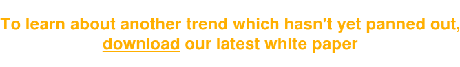 Tolearnaboutanothertrendwhichhasn'tyetpannedout, download our latest white paper