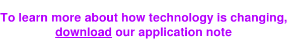 To learn more about how technology is changing, download our application note