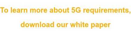 To learn more about 5G requirements,  download our white paper