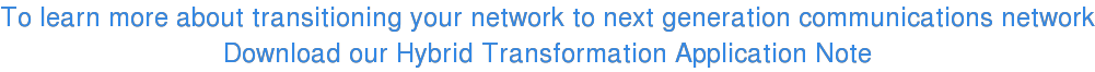 To learn more about transitioning your network to next generation  communications network Download our Hybrid Transformation Application Note