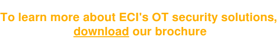 To learn more about ECI's OT security solutions,  download our brochure
