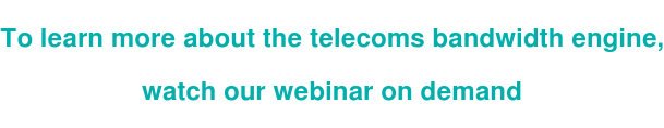 To learn more about the telecoms bandwidth engine,  watch our webinar on demand