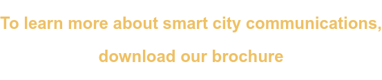 To learn more about smart city communications,   download our brochure
